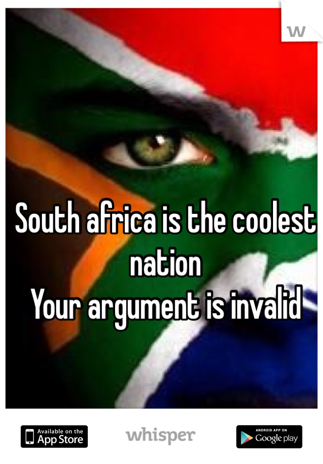 South africa is the coolest nation  Your argument is invalid