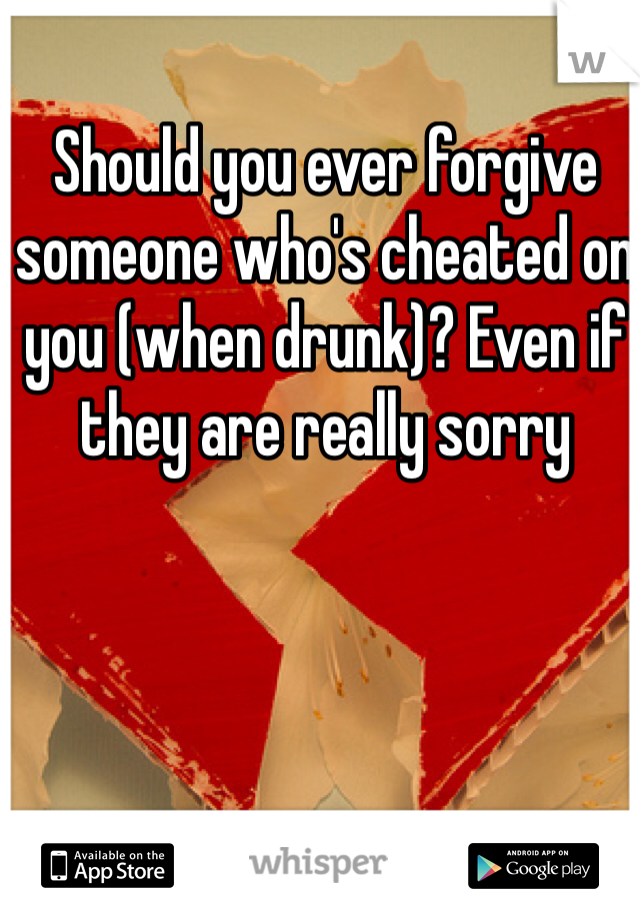 Should you ever forgive someone who's cheated on you (when drunk)? Even if they are really sorry