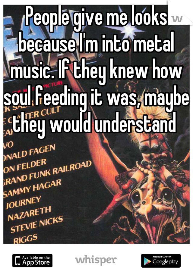 People give me looks because I'm into metal music. If they knew how soul feeding it was, maybe they would understand
