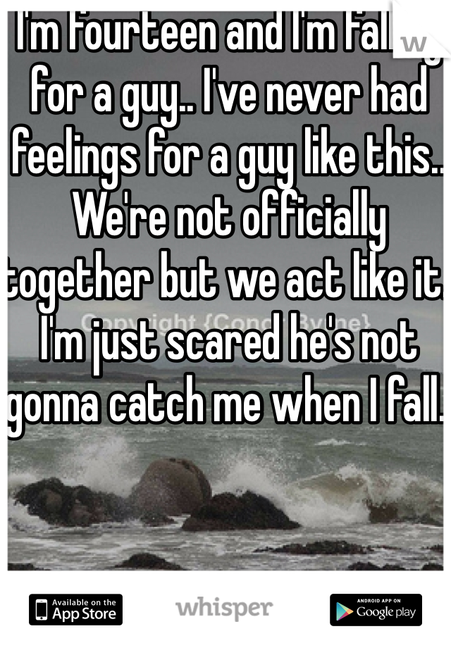 I'm fourteen and I'm falling for a guy.. I've never had feelings for a guy like this.. We're not officially together but we act like it. I'm just scared he's not gonna catch me when I fall..