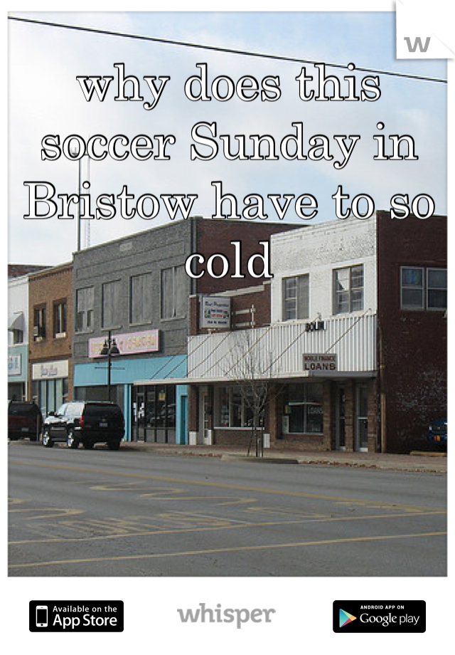 why does this soccer Sunday in Bristow have to so cold