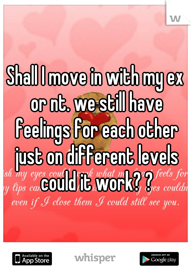Shall I move in with my ex or nt. we still have feelings for each other just on different levels could it work? ?