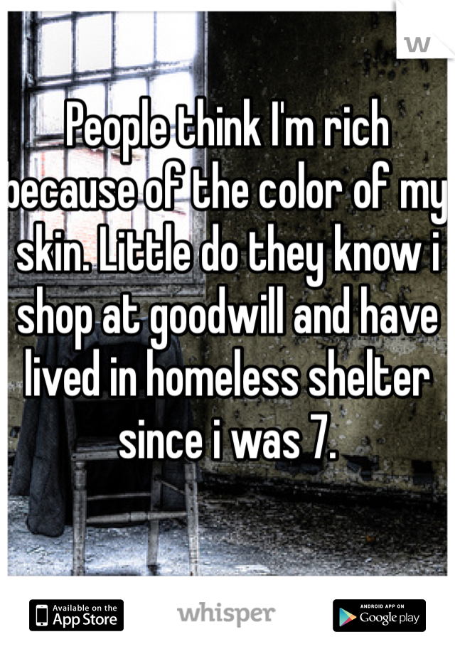 People think I'm rich because of the color of my skin. Little do they know i shop at goodwill and have lived in homeless shelter since i was 7.