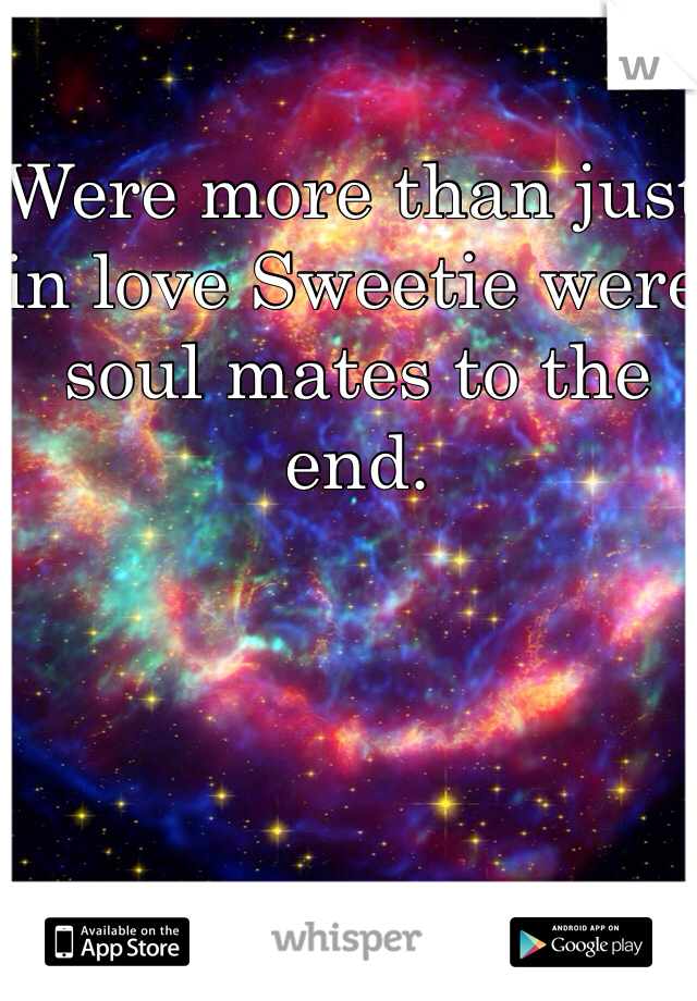 Were more than just in love Sweetie were soul mates to the end.
