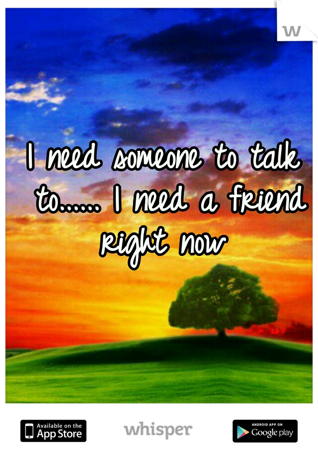 I need someone to talk to...... I need a friend right now