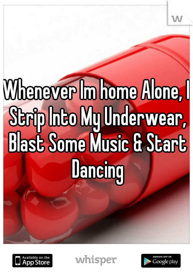Whenever Im home Alone, I Strip Into My Underwear, Blast Some Music & Start Dancing