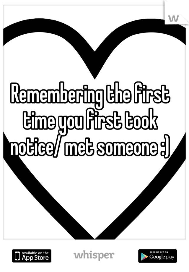 Remembering the first time you first took notice/ met someone :)