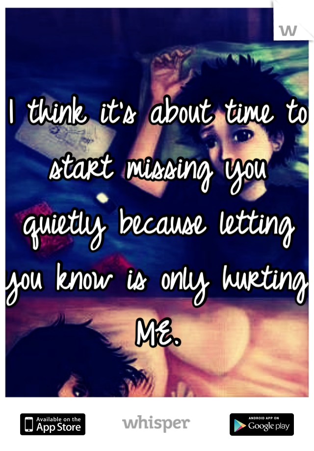 I think it's about time to start missing you quietly because letting you know is only hurting ME.