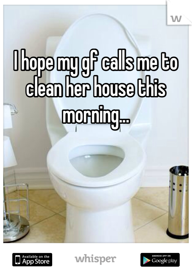 I hope my gf calls me to clean her house this morning...