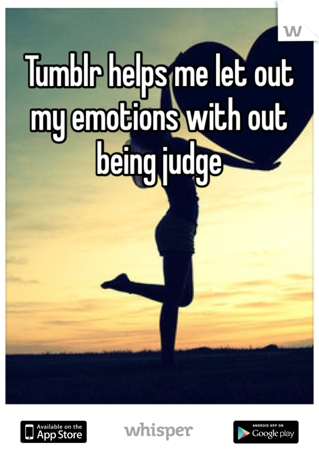 Tumblr helps me let out my emotions with out being judge