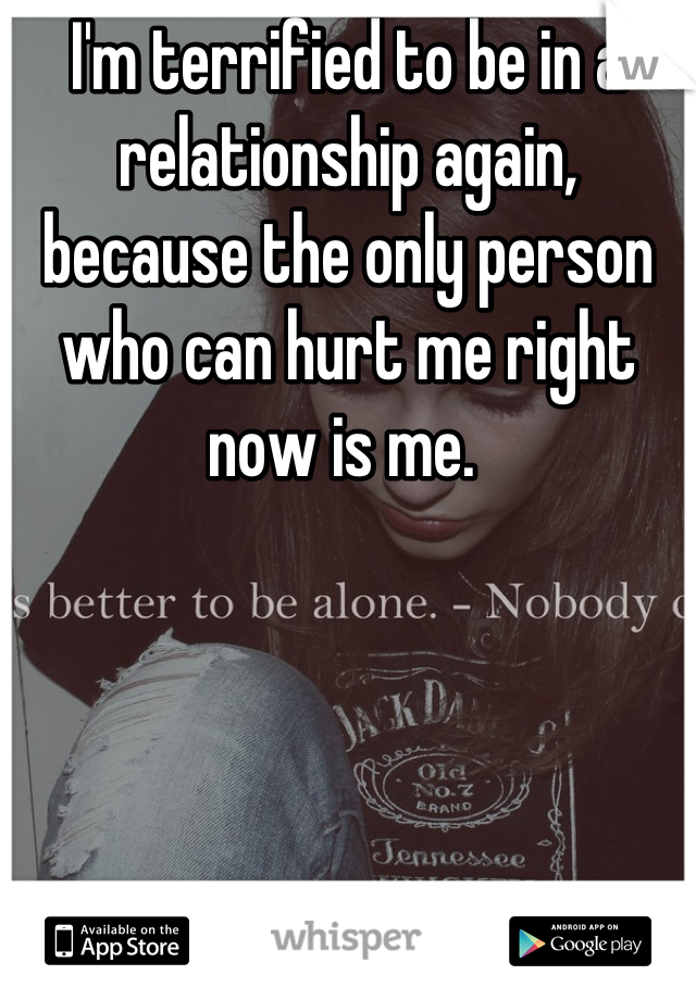 I'm terrified to be in a relationship again, because the only person who can hurt me right now is me.