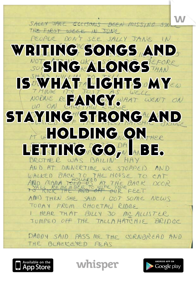 writing songs and sing alongs is what lights my fancy.  staying strong and holding on letting go, I be.