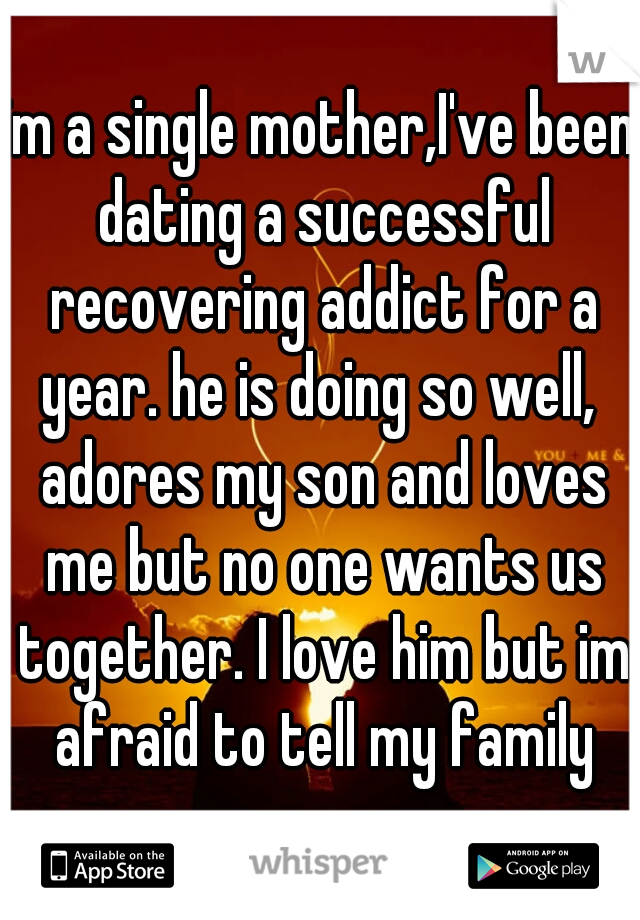 im a single mother,I've been dating a successful recovering addict for a year. he is doing so well,  adores my son and loves me but no one wants us together. I love him but im afraid to tell my family