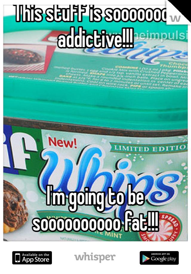 This stuff is soooooooo addictive!!!      I'm going to be soooooooooo fat!!!