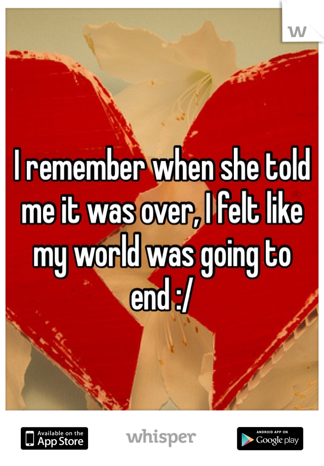 I remember when she told me it was over, I felt like my world was going to end :/
