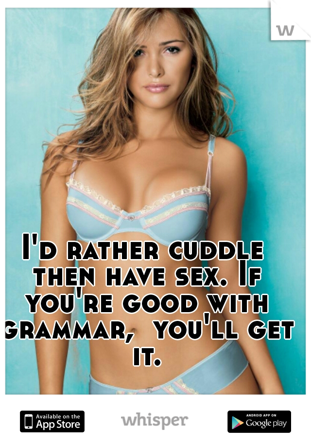 I'd rather cuddle then have sex. If you're good with grammar,  you'll get it.
