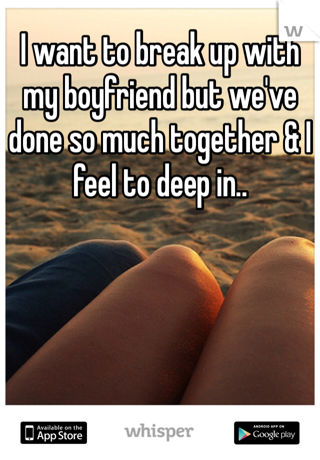 I want to break up with my boyfriend but we've done so much together & I feel to deep in..