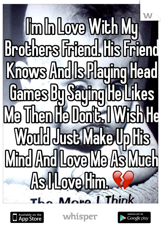 I'm In Love With My Brothers Friend. His Friend Knows And Is Playing Head Games By Saying He Likes Me Then He Don't. I Wish He Would Just Make Up His Mind And Love Me As Much As I Love Him. 💔