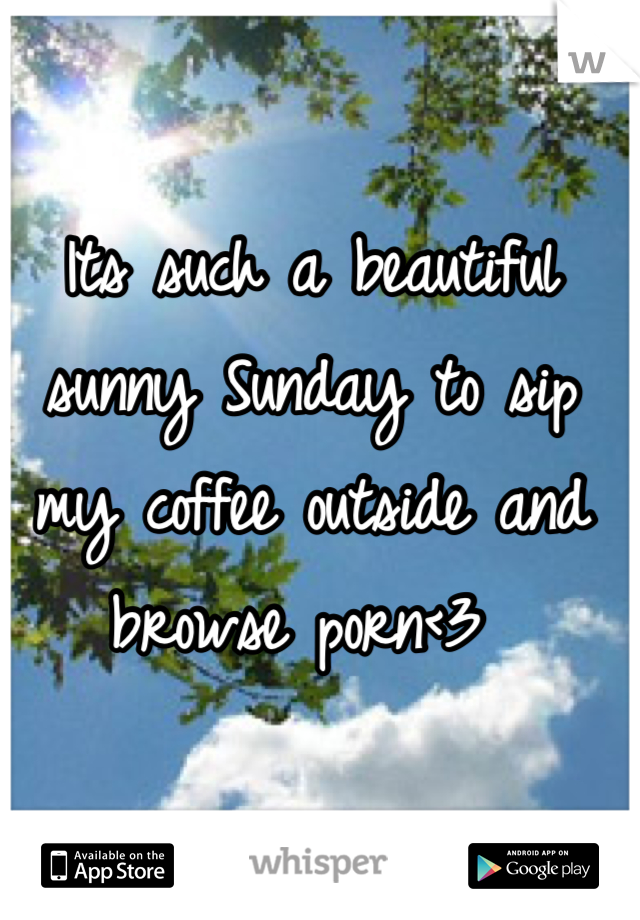 Its such a beautiful sunny Sunday to sip my coffee outside and browse porn<3