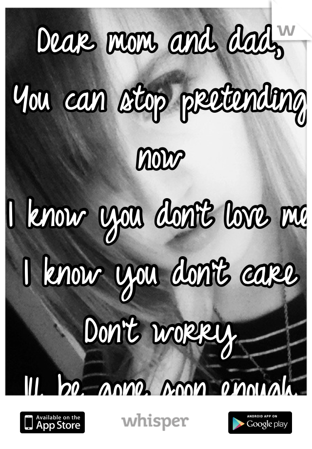 Dear mom and dad, You can stop pretending now I know you don't love me I know you don't care Don't worry  Ill be gone soon enough