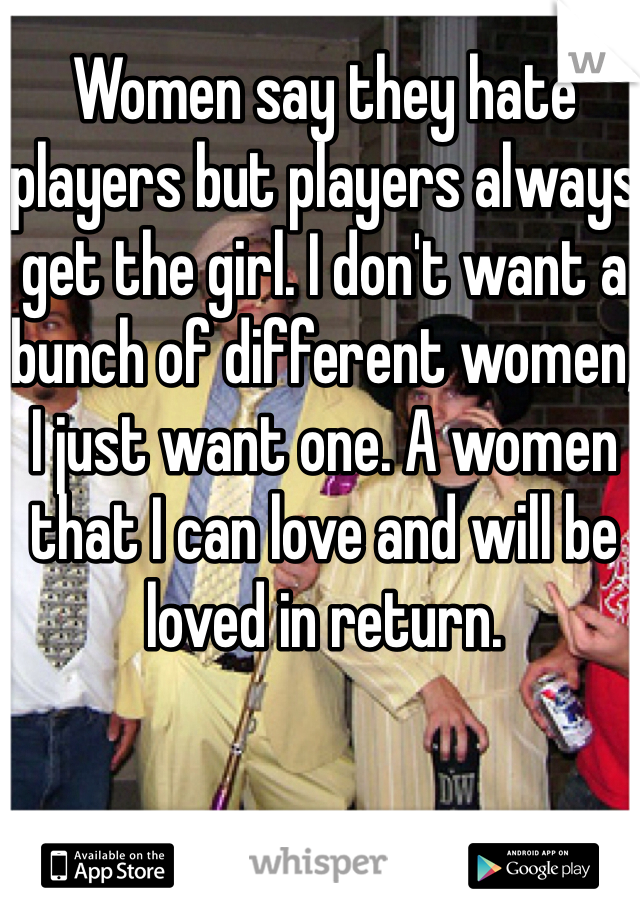 Women say they hate players but players always get the girl. I don't want a bunch of different women, I just want one. A women that I can love and will be loved in return.