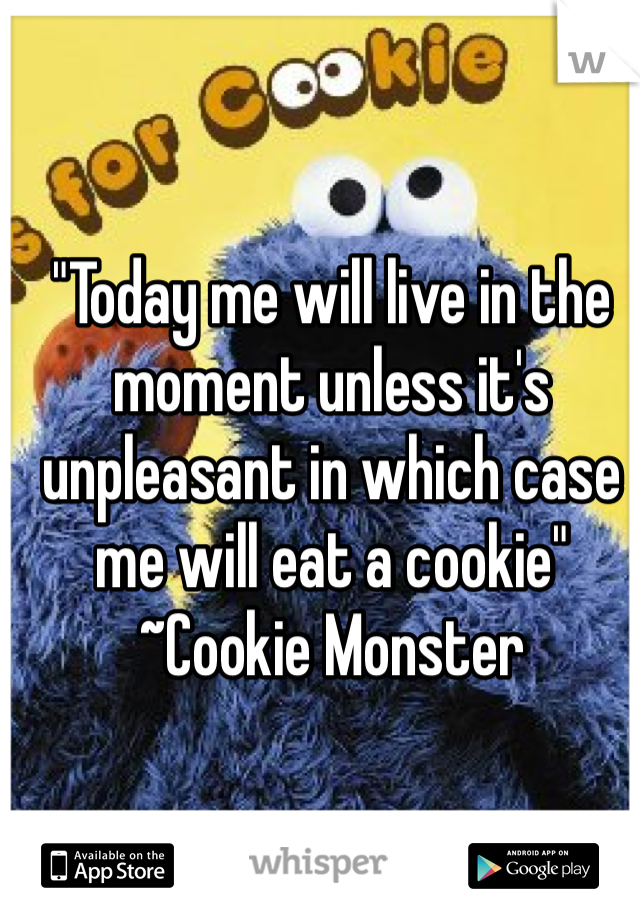 """""""Today me will live in the moment unless it's unpleasant in which case me will eat a cookie"""" ~Cookie Monster"""