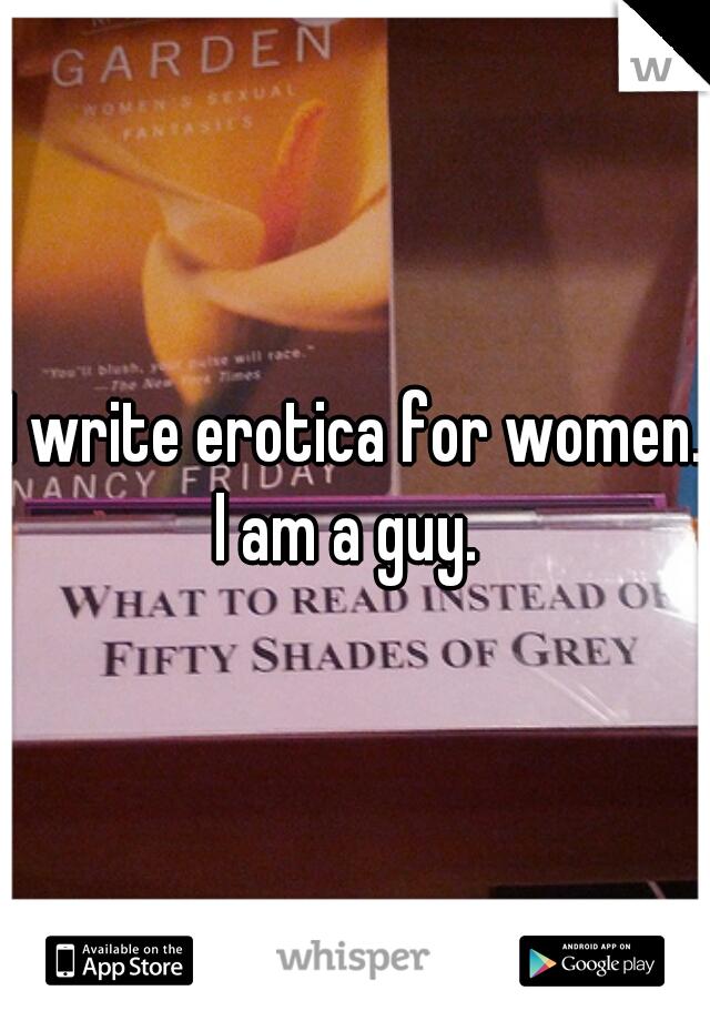 I write erotica for women. I am a guy.