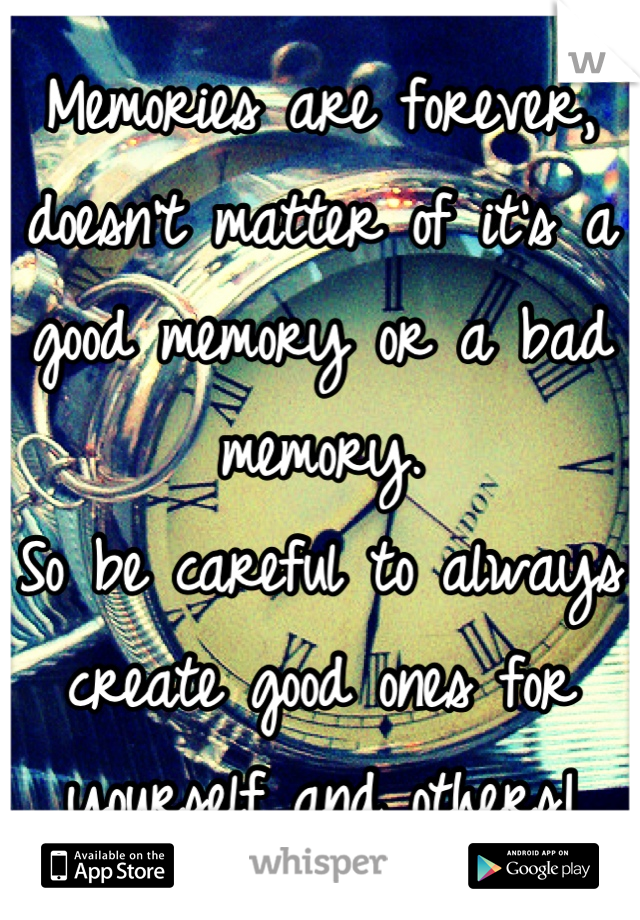 Memories are forever, doesn't matter of it's a good memory or a bad memory. So be careful to always create good ones for yourself and others!