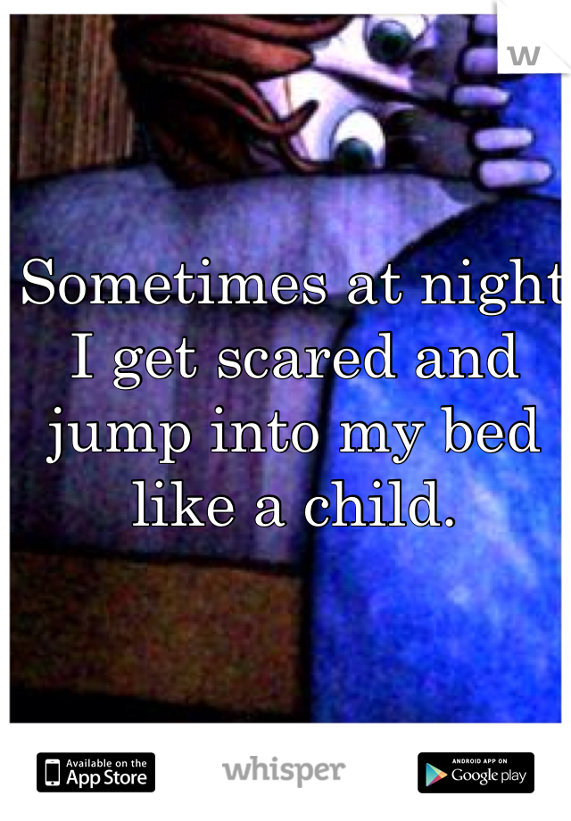 Sometimes at night I get scared and jump into my bed like a child.