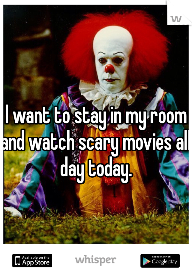 I want to stay in my room and watch scary movies all day today.