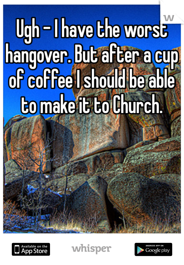 Ugh - I have the worst hangover. But after a cup of coffee I should be able to make it to Church.