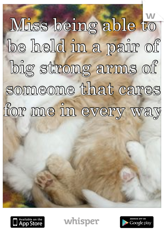 Miss being able to be held in a pair of big strong arms of someone that cares for me in every way
