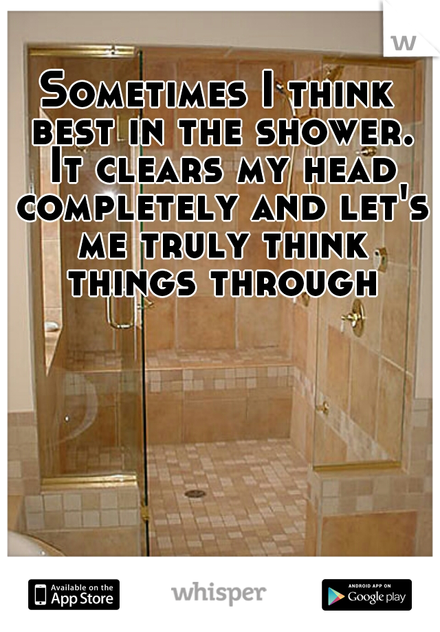 Sometimes I think best in the shower. It clears my head completely and let's me truly think things through
