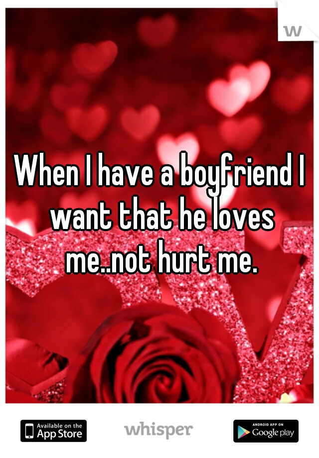 When I have a boyfriend I want that he loves me..not hurt me.