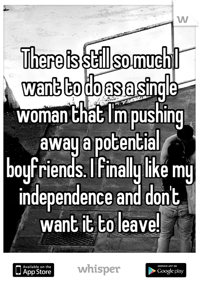 There is still so much I want to do as a single woman that I'm pushing away a potential boyfriends. I finally like my independence and don't want it to leave!