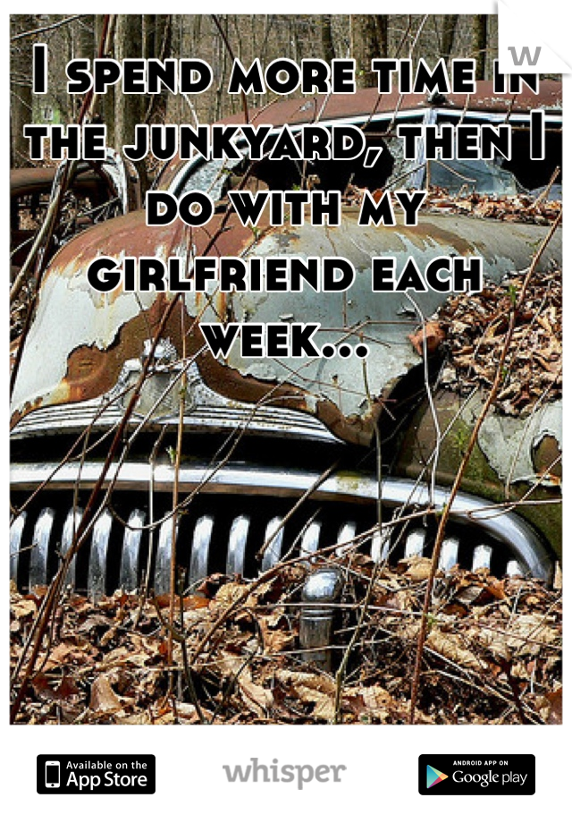I spend more time in the junkyard, then I do with my girlfriend each week...