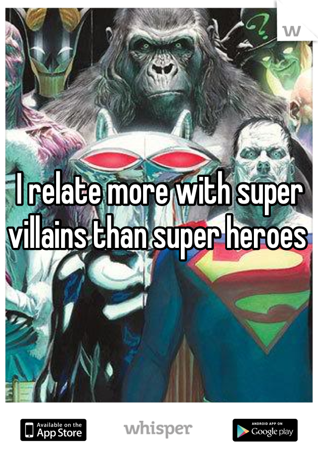I relate more with super villains than super heroes