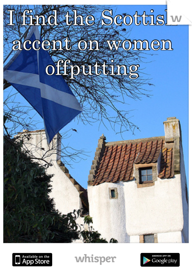 I find the Scottish accent on women offputting