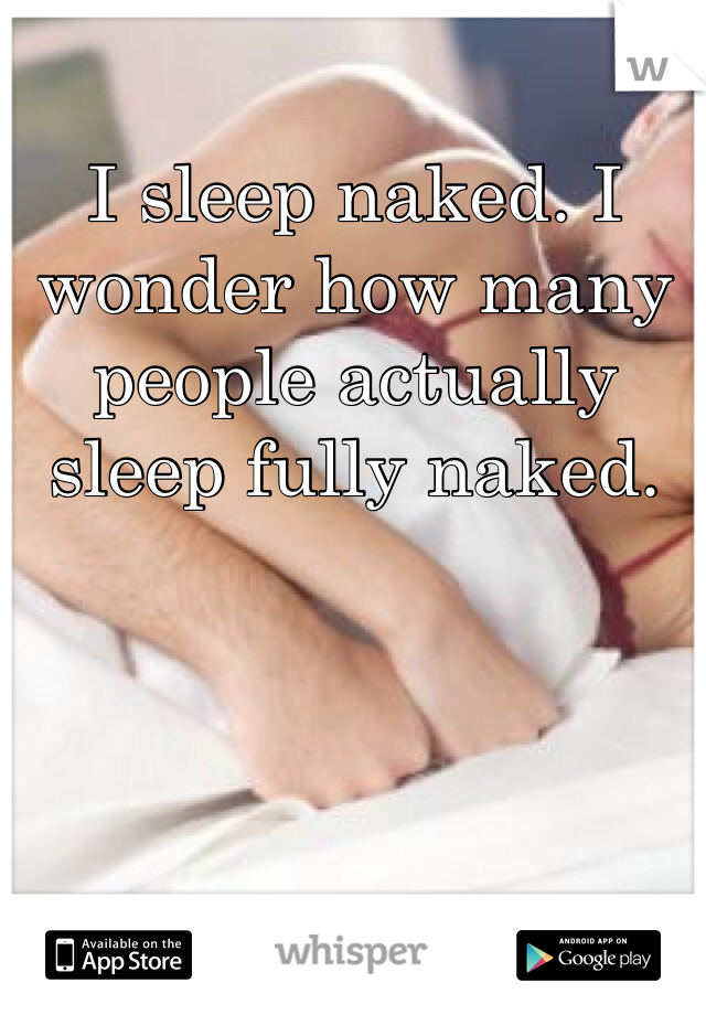 I sleep naked. I wonder how many people actually sleep fully naked.