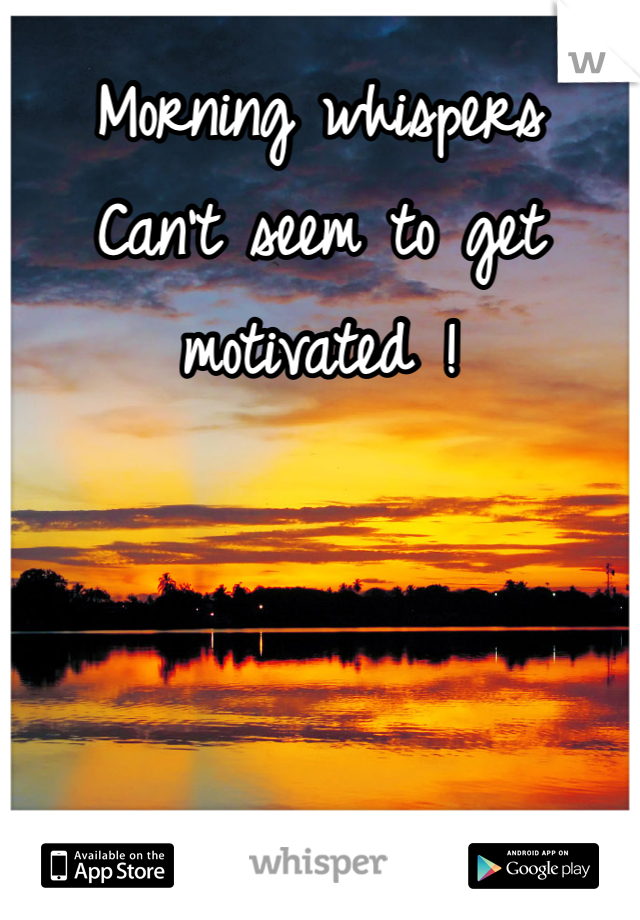 Morning whispers Can't seem to get motivated !