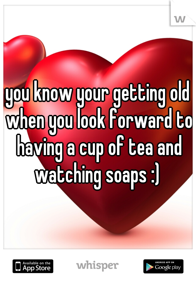 you know your getting old when you look forward to having a cup of tea and watching soaps :)