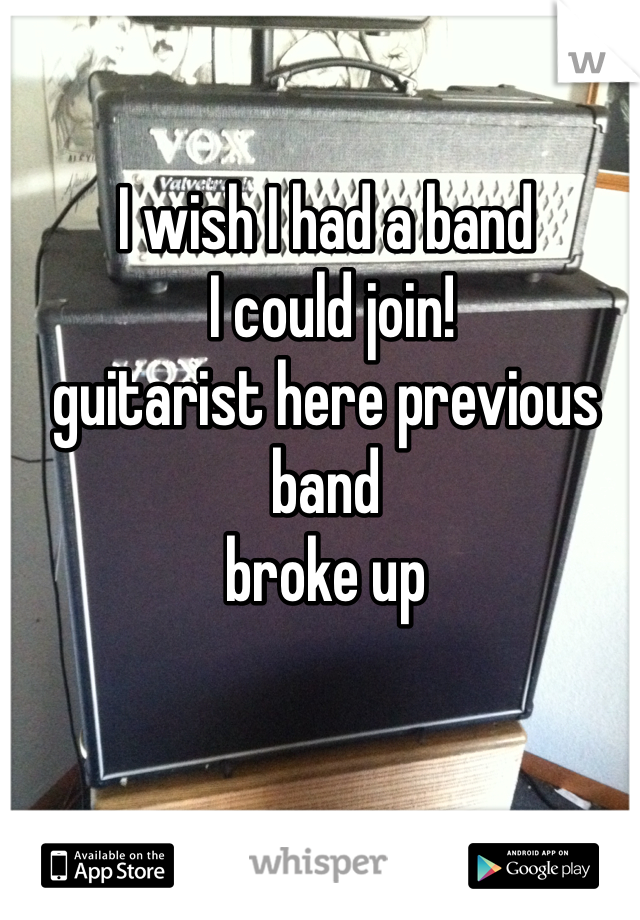 I wish I had a band  I could join! guitarist here previous band broke up