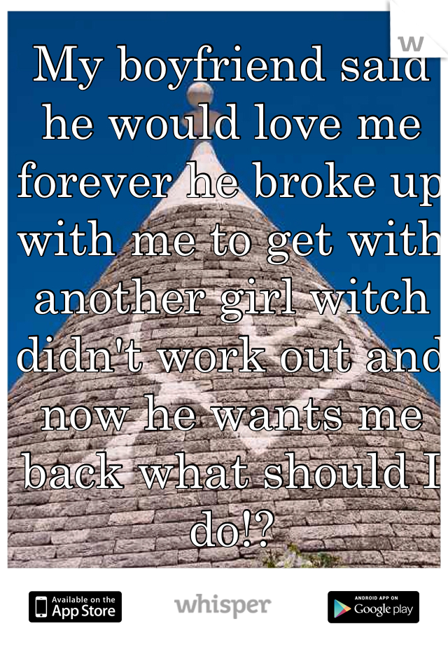 My boyfriend said he would love me forever he broke up with me to get with another girl witch didn't work out and now he wants me back what should I do!?