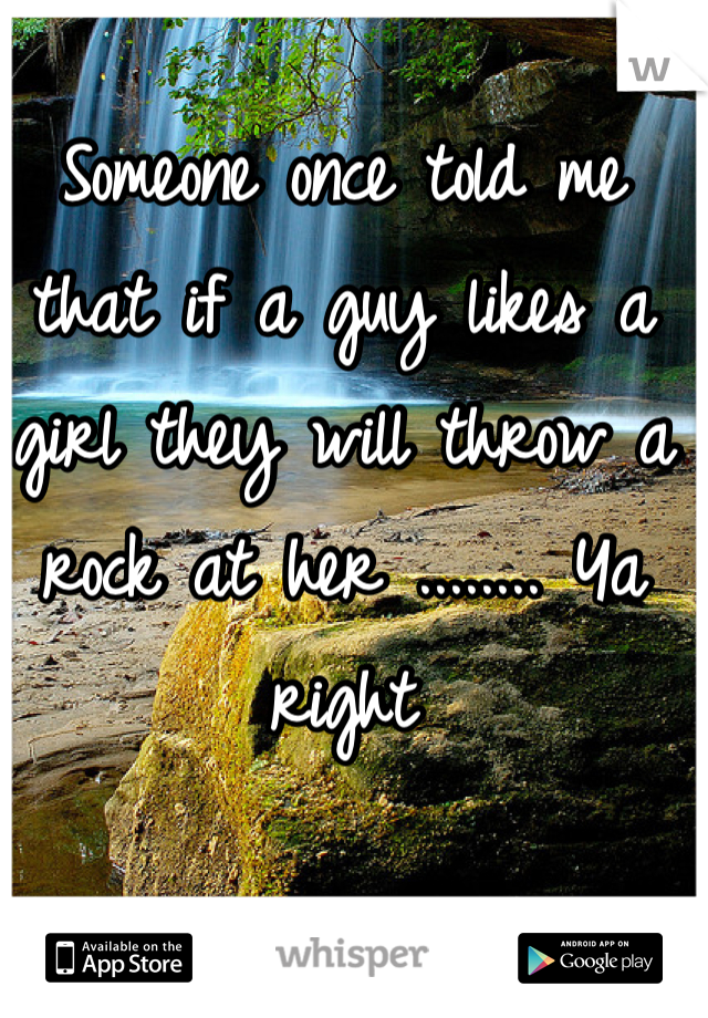 Someone once told me that if a guy likes a girl they will throw a rock at her ........ Ya right