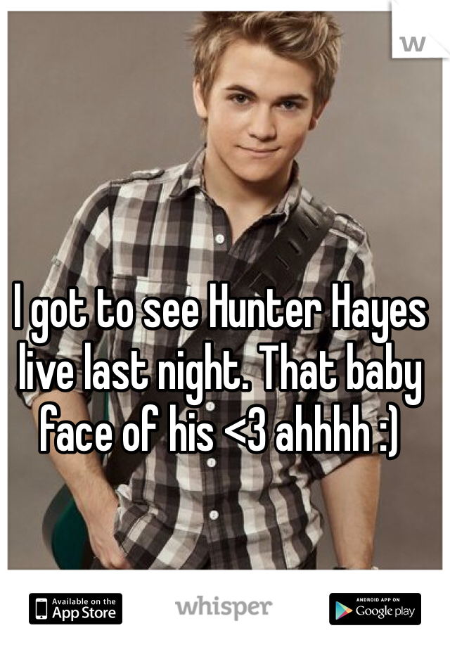 I got to see Hunter Hayes live last night. That baby face of his <3 ahhhh :)