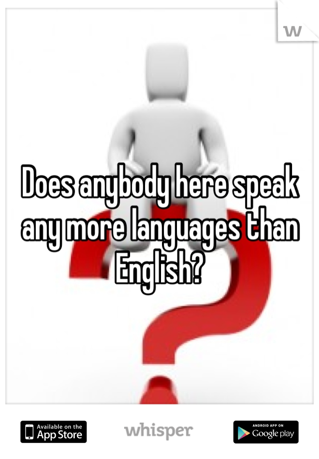 Does anybody here speak any more languages than English?
