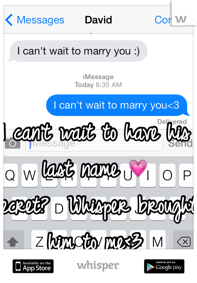 I can't wait to have his last name 💗   Secret?  Whisper brought him to me<3