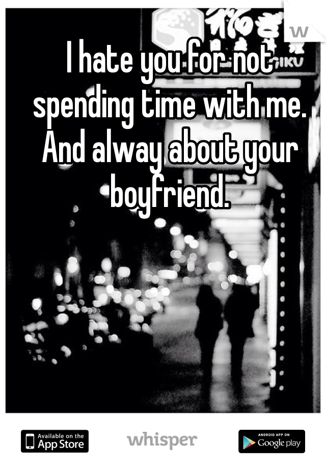 I hate you for not spending time with me. And alway about your boyfriend.