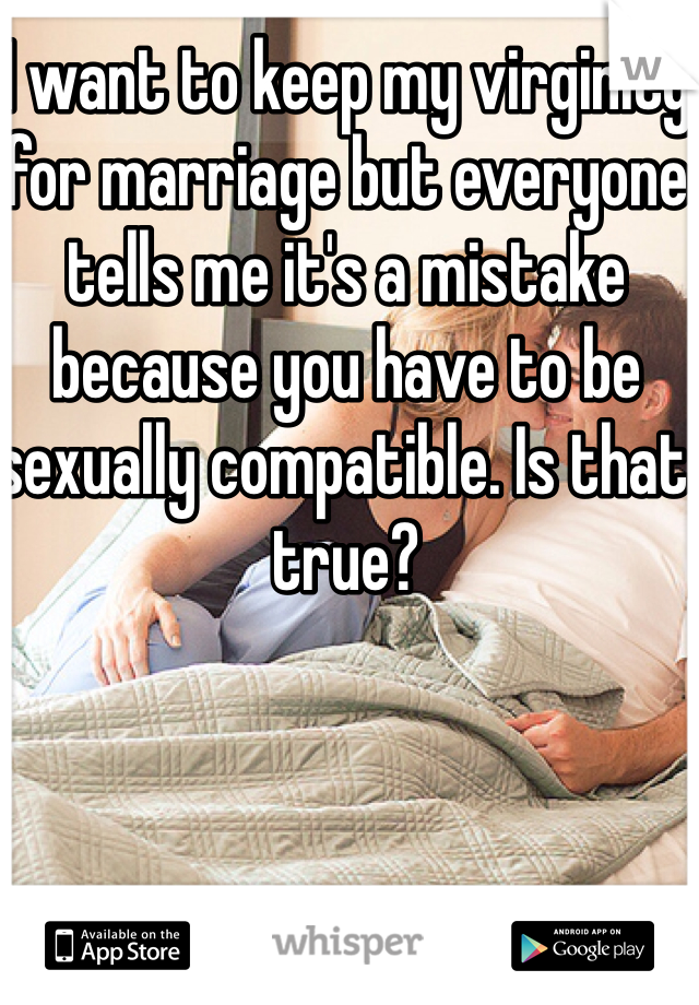 I want to keep my virginity for marriage but everyone tells me it's a mistake because you have to be sexually compatible. Is that true?