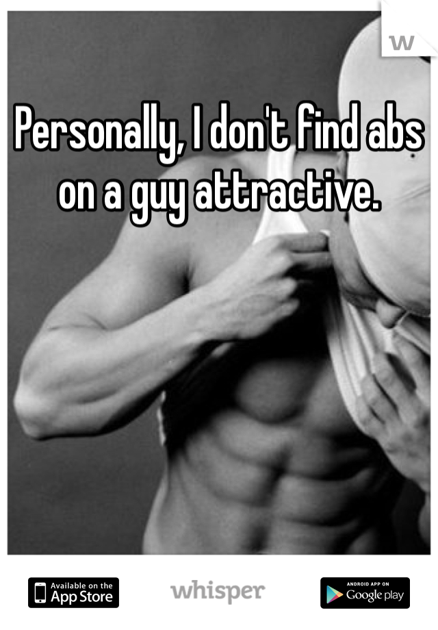 Personally, I don't find abs on a guy attractive.
